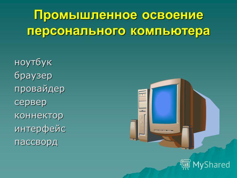 Промышленное освоение персонального компьютера ноутбукбраузерпровайдерсерверконнекторинтерфейспассворд