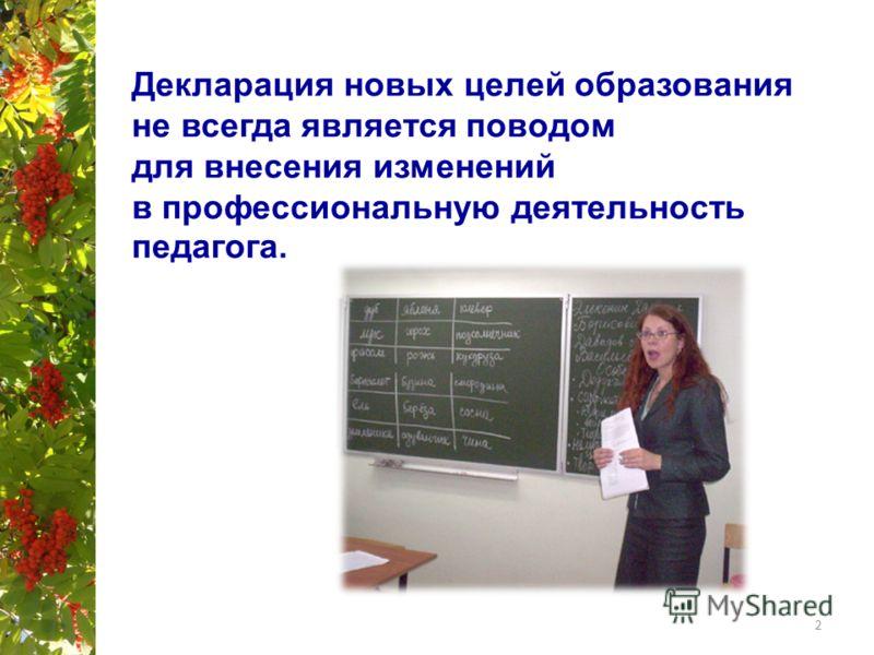 Декларация новых целей образования не всегда является поводом для внесения изменений в профессиональную деятельность педагога. 2