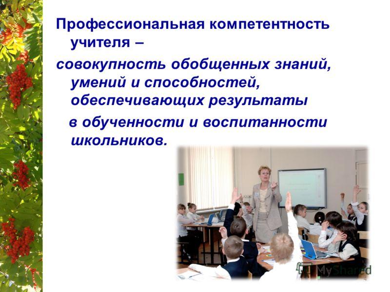 Профессиональная компетентность учителя – совокупность обобщенных знаний, умений и способностей, обеспечивающих результаты в обученности и воспитанности школьников. 4