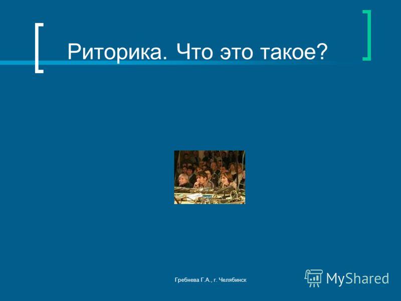 Гребнева Г.А., г. Челябинск Риторика. Что это такое?
