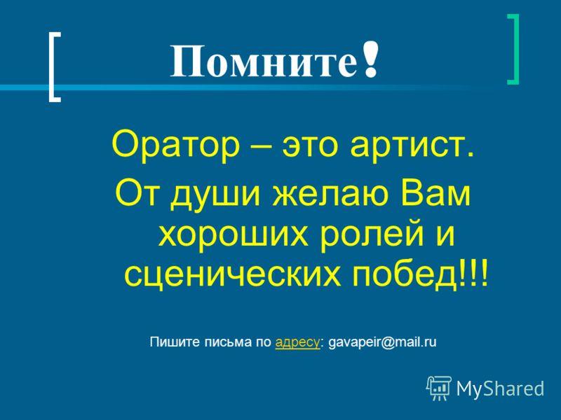 Помните ! Оратор – это артист. От души желаю Вам хороших ролей и сценических побед!!! Пишите письма по адресу: gavapeir@mail.ruадресу