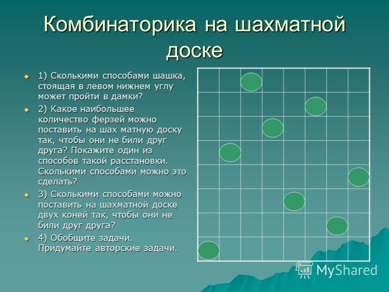 Комбинаторика на шахматной доске 1) Сколькими способами шашка, стоящая в левом нижнем углу может пройти в дамки? 1) Сколькими способами шашка, стоящая в левом нижнем углу может пройти в дамки? 2) Какое наибольшее количество ферзей можно поставить на