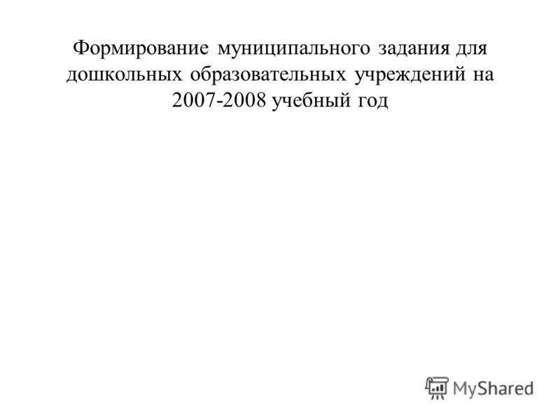 Формирование муниципального задания для дошкольных образовательных учреждений на 2007-2008 учебный год