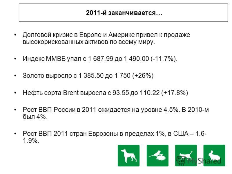 2011-й заканчивается… Долговой кризис в Европе и Америке привел к продаже высокорискованных активов по всему миру. Индекс ММВБ упал с 1 687.99 до 1 490.00 (-11.7%). Золото выросло с 1 385.50 до 1 750 (+26%) Нефть сорта Brent выросла с 93.55 до 110.22
