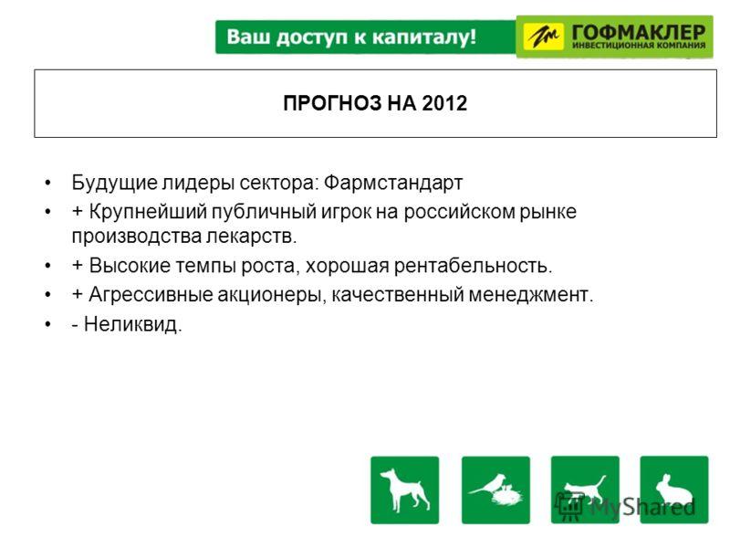 ПРОГНОЗ НА 2012 Будущие лидеры сектора: Фармстандарт + Крупнейший публичный игрок на российском рынке производства лекарств. + Высокие темпы роста, хорошая рентабельность. + Агрессивные акционеры, качественный менеджмент. - Неликвид.