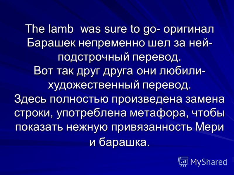 The lamb was sure to go- оригинал Барашек непременно шел за ней- подстрочный перевод. Вот так друг друга они любили- художественный перевод. Здесь полностью произведена замена строки, употреблена метафора, чтобы показать нежную привязанность Мери и б