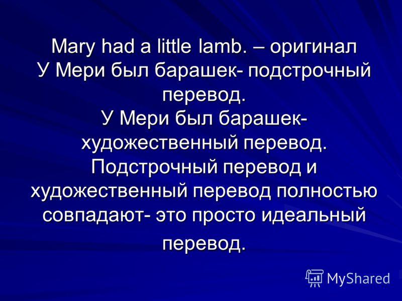 Mary had a little lamb. – оригинал У Мери был барашек- подстрочный перевод. У Мери был барашек- художественный перевод. Подстрочный перевод и художественный перевод полностью совпадают- это просто идеальный перевод.