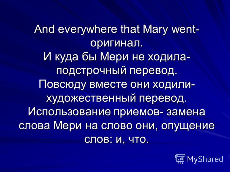 And everywhere that Mary went- оригинал. И куда бы Мери не ходила- подстрочный перевод. Повсюду вместе они ходили- художественный перевод. Использование приемов- замена слова Мери на слово они, опущение слов: и, что.