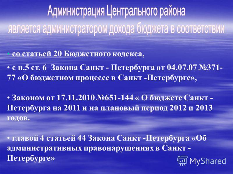 со статьей 20 Бюджетного кодекса, с п.5 ст. 6 Закона Санкт - Петербурга от 04.07.07 371- 77 «О бюджетном процессе в Санкт -Петербурге», Законом от 17.11.2010 651-144 « О бюджете Санкт - Петербурга на 2011 и на плановый период 2012 и 2013 годов. главо