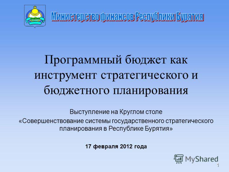 1 Программный бюджет как инструмент стратегического и бюджетного планирования Выступление на Круглом столе «Совершенствование системы государственного стратегического планирования в Республике Бурятия» 17 февраля 2012 года