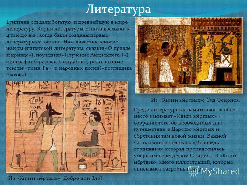 Литература Египтяне создали богатую и древнейшую в мире литературу. Корни литературы Египта восходят к 4 тыс.до н.э., когда были созданы первые литературные записи. Нам известны многие жанры египетской литературы: сказки(«О правде и кривде»), поучени