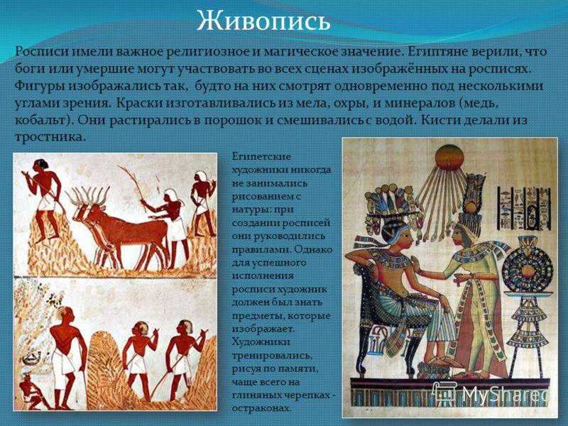 Живопись Росписи имели важное религиозное и магическое значение. Египтяне верили, что боги или умершие могут участвовать во всех сценах изображённых на росписях. Фигуры изображались так, будто на них смотрят одновременно под несколькими углами зрения
