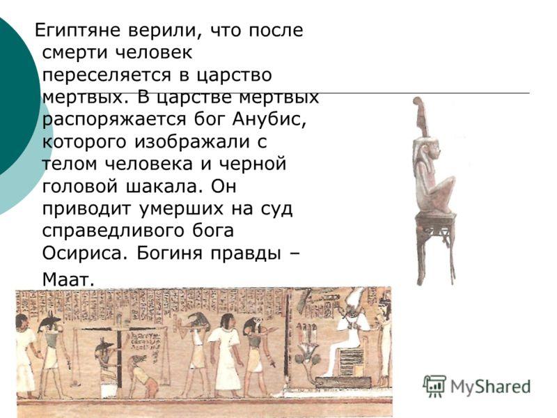 Египтяне верили, что после смерти человек переселяется в царство мертвых. В царстве мертвых распоряжается бог Анубис, которого изображали с телом человека и черной головой шакала. Он приводит умерших на суд справедливого бога Осириса. Богиня правды –