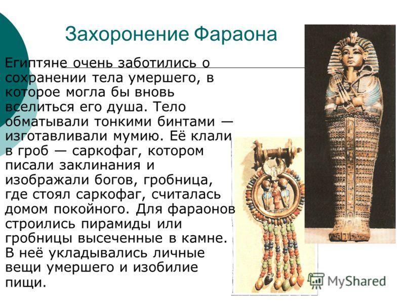 Захоронение Фараона Египтяне очень заботились о сохранении тела умершего, в которое могла бы вновь вселиться его душа. Тело обматывали тонкими бинтами изготавливали мумию. Её клали в гроб саркофаг, котором писали заклинания и изображали богов, гробни