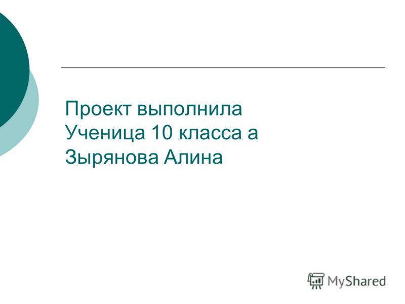 Проект выполнила Ученица 10 класса а Зырянова Алина
