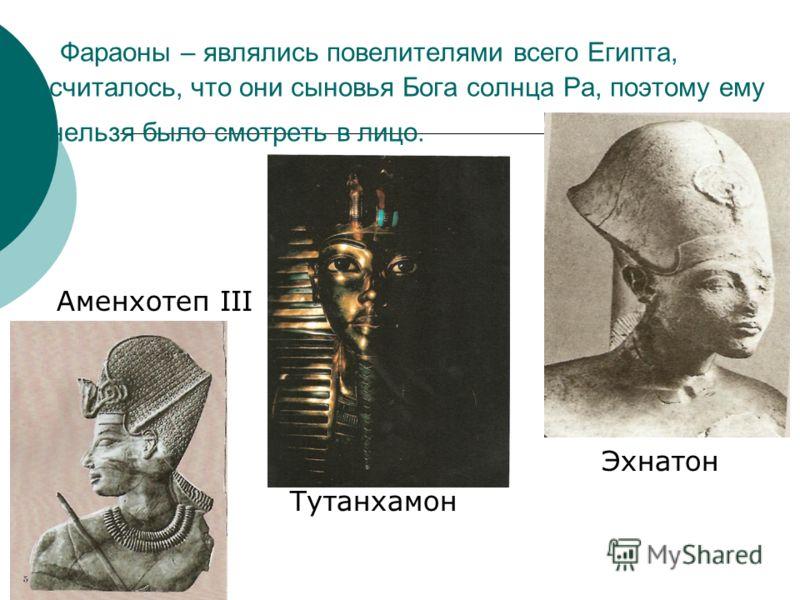 Фараоны – являлись повелителями всего Египта, считалось, что они сыновья Бога солнца Ра, поэтому ему нельзя было смотреть в лицо. Аменхотеп III Эхнатон Тутанхамон