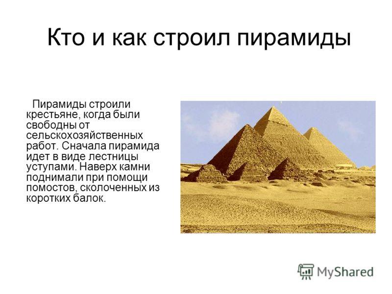 Кто и как строил пирамиды Пирамиды строили крестьяне, когда были свободны от сельскохозяйственных работ. Сначала пирамида идет в виде лестницы уступами. Наверх камни поднимали при помощи помостов, сколоченных из коротких балок.