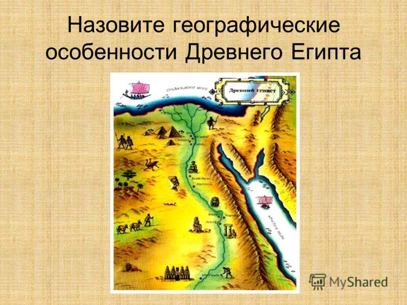 Назовите географические особенности Древнего Египта