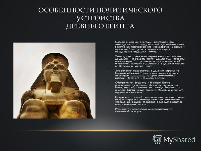Создание единой системы ирригационного земледелия стало предпосылкой для возникновения в Египте централизованного государства. В конце 4 начале 3 тыс. до н. э. начался процесс объединения отдельных номов. Узкая долина реки от первых нильских порогов