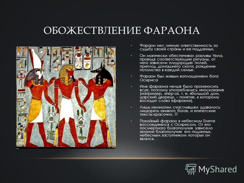 Фараон нес личную ответственность за судьбу своей страны и ее подданных. Он магически обеспечивал разливы Нила, проводя соответствующие ритуалы, от него зависели плодородие полей, приплод домашнего скота, рождение потомства в каждой семье. Фараон был