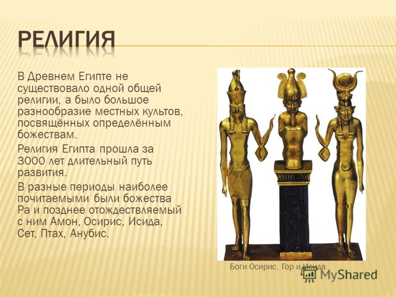 В Древнем Египте не существовало одной общей религии, а было большое разнообразие местных культов, посвящённых определённым божествам. Религия Египта прошла за 3000 лет длительный путь развития. В разные периоды наиболее почитаемыми были божества Ра