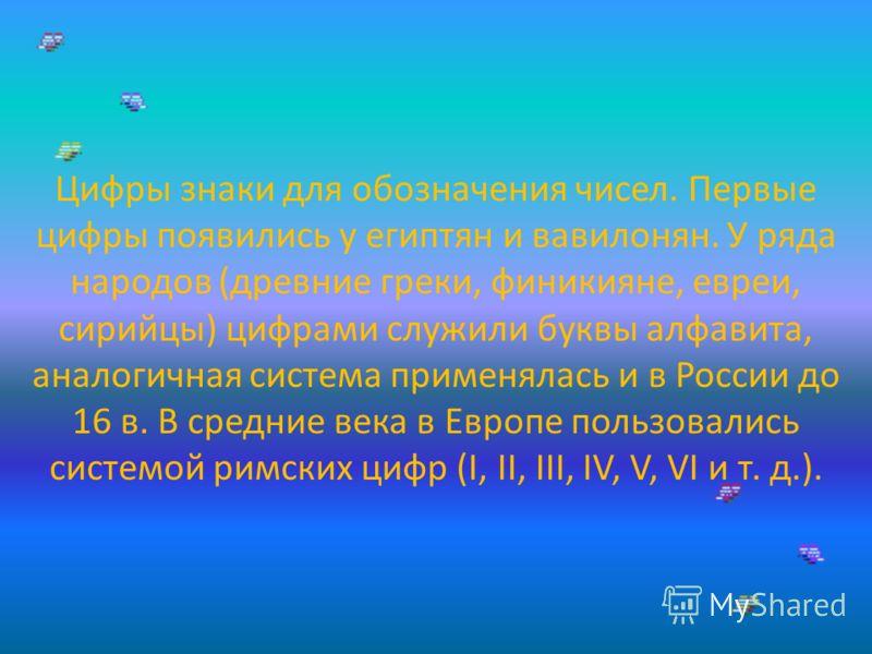 Цифры знаки для обозначения чисел. Первые цифры появились у египтян и вавилонян. У ряда народов (древние греки, финикияне, евреи, сирийцы) цифрами служили буквы алфавита, аналогичная система применялась и в России до 16 в. В средние века в Европе пол