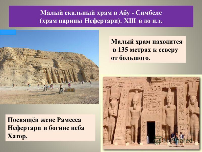 Малый храм находится в 135 метрах к северу от большого. Посвящён жене Рамсеса Нефертари и богине неба Хатор. Малый скальный храм в Абу - Симбеле (храм царицы Нефертари). XIII в до н.э.