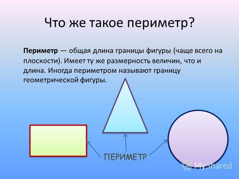 Что же такое периметр? Периметр общая длина границы фигуры (чаще всего на плоскости). Имеет ту же размерность величин, что и длина. Иногда периметром называют границу геометрической фигуры. ПЕРИМЕТР