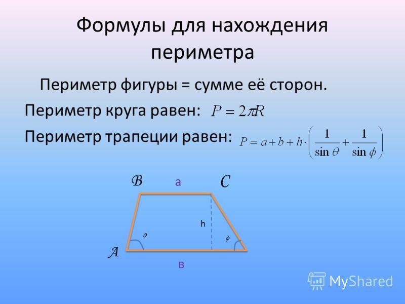 Формулы для нахождения периметра Периметр фигуры = сумме её сторон. Периметр круга равен: Периметр трапеции равен: А ВС а в h