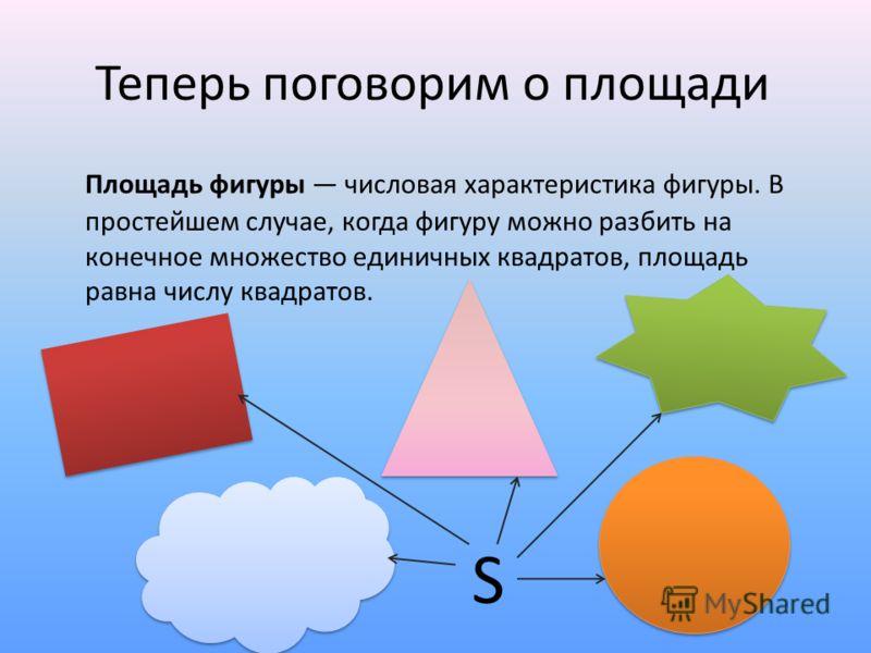 Теперь поговорим о площади Площадь фигуры числовая характеристика фигуры. В простейшем случае, когда фигуру можно разбить на конечное множество единичных квадратов, площадь равна числу квадратов. S