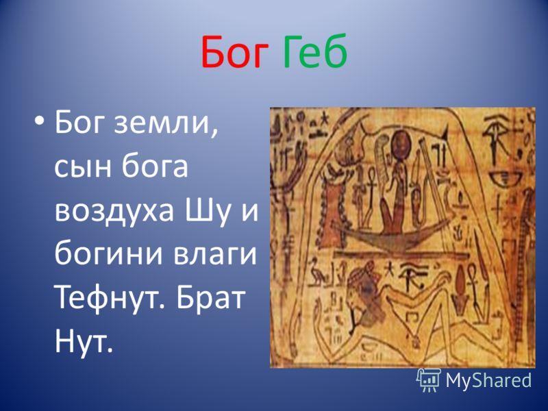 Бог Геб Бог земли, сын бога воздуха Шу и богини влаги Тефнут. Брат Нут.