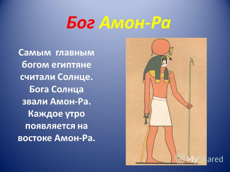 Бог Амон-Ра Самым главным богом египтяне считали Солнце. Бога Солнца звали Амон-Ра. Каждое утро появляется на востоке Амон-Ра.