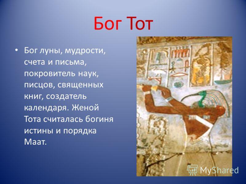 Бог Тот Бог луны, мудрости, счета и письма, покровитель наук, писцов, священных книг, создатель календаря. Женой Тота считалась богиня истины и порядка Маат.