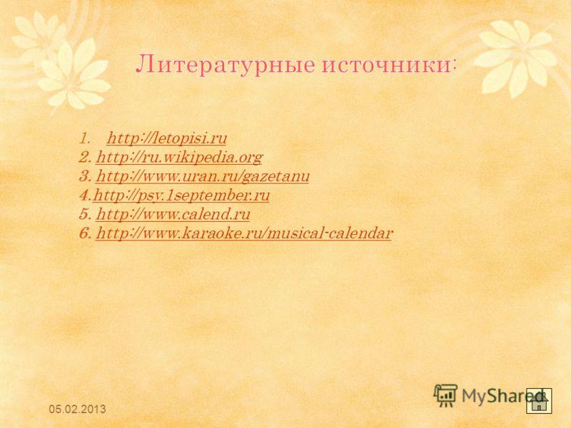 05.02.2013 1.http://letopisi.ruhttp://letopisi.ru 2. http://ru.wikipedia.orghttp://ru.wikipedia.org 3. http://www.uran.ru/gazetanuhttp://www.uran.ru/gazetanu 4.http://psy.1september.ruhttp://psy.1september.ru 5. http://www.calend.ruhttp://www.calend.