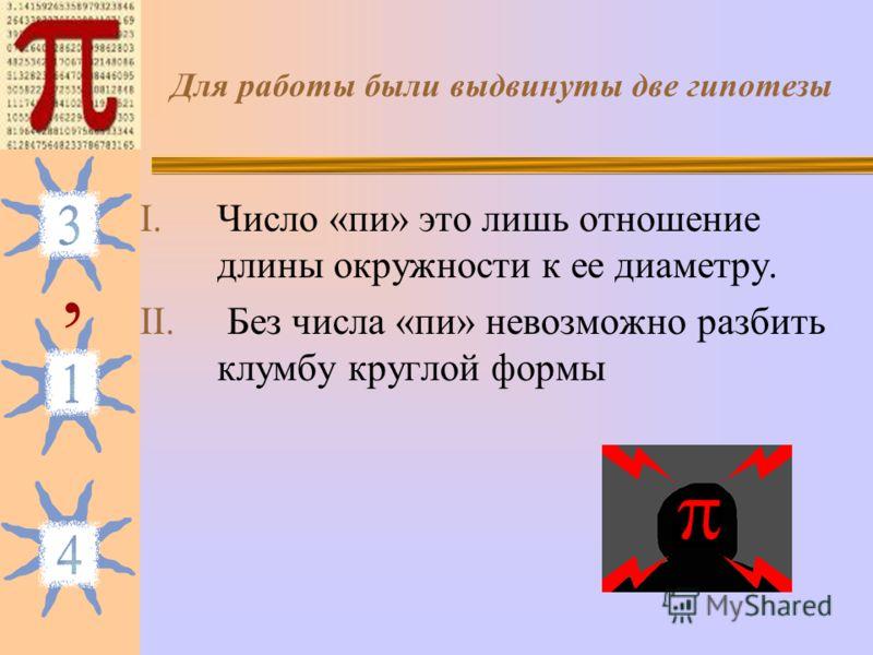Для работы были выдвинуты две гипотезы I.Число «пи» это лишь отношение длины окружности к ее диаметру. II. Без числа «пи» невозможно разбить клумбу круглой формы,