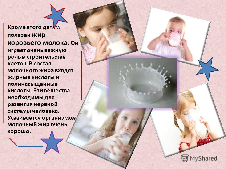 Кроме этого детям полезен жир коровьего молока. Он играет очень важную роль в строительстве клеток. В состав молочного жира входят жирные кислоты и полинасыщенные кислоты. Эти вещества необходимы для развития нервной системы человека. Усваивается орг