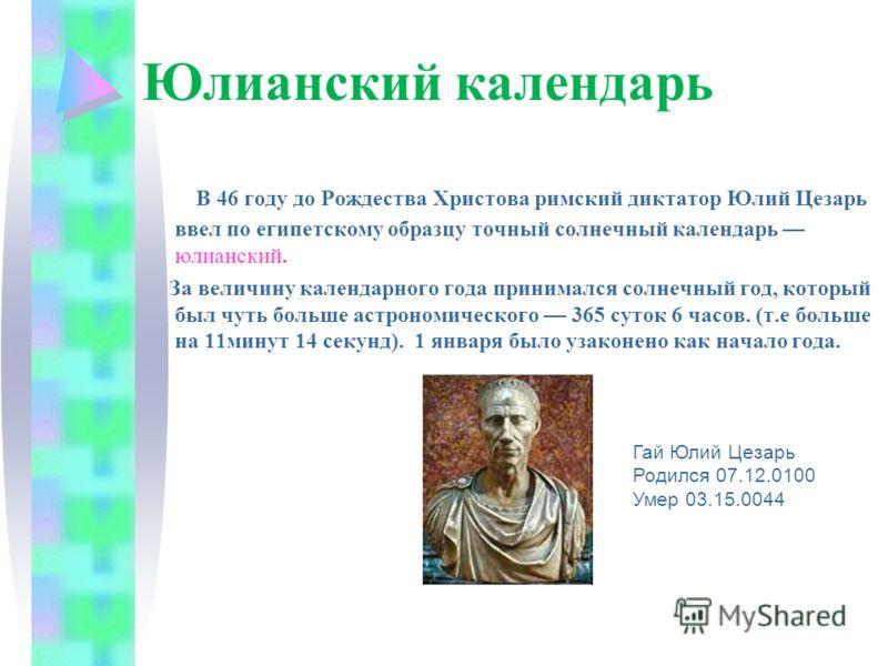 Юлианский календарь В 46 году до Рождества Христова римский диктатор Юлий Цезарь ввел по египетскому образцу точный солнечный календарь юлианский. За величину календарного года принимался солнечный год, который был чуть больше астрономического 365 су