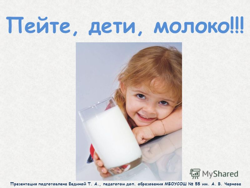 Пейте, дети, молоко!!! Презентация подготовлена Фединой Т. А., педагогом доп. образования МБОУСОШ 55 им. А. В. Чернова