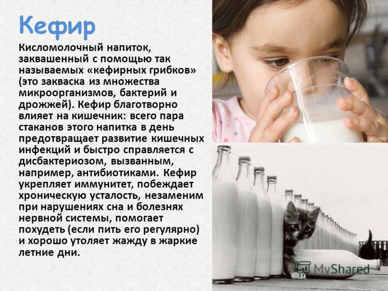 Кефир Кисломолочный напиток, заквашенный с помощью так называемых «кефирных грибков» (это закваска из множества микроорганизмов, бактерий и дрожжей). Кефир благотворно влияет на кишечник: всего пара стаканов этого напитка в день предотвращает развити