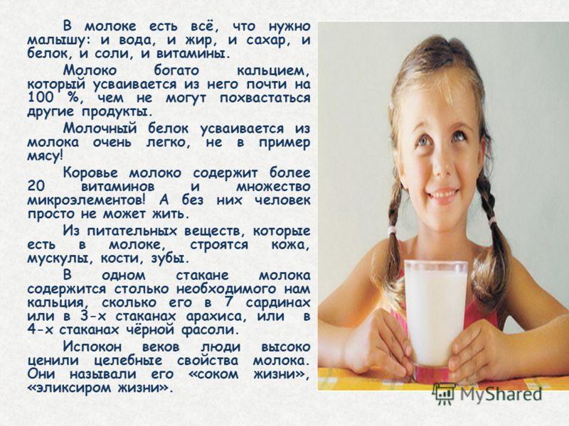 В молоке есть всё, что нужно малышу: и вода, и жир, и сахар, и белок, и соли, и витамины. Молоко богато кальцием, который усваивается из него почти на 100 %, чем не могут похвастаться другие продукты. Молочный белок усваивается из молока очень легко,