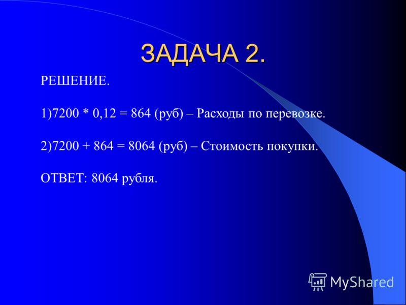 Если мы купим 2 комплекта мебели, потратив 7200 рублей, то чтобы перевезти мебель в кафе, надо заказать машину при условии, что расходы по перевозке составляют 12%. По какой цене выйдет эта покупка?