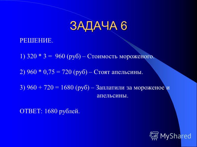 В наше кафе завезли 3 коробки мороже- ного по цене 320 рублей за одну коробку и апельсины, стоимость которых сос- тавляет 3/4 от стоимости всего мороженого. Сколько денег заплатили за все мороженое и апельсины?