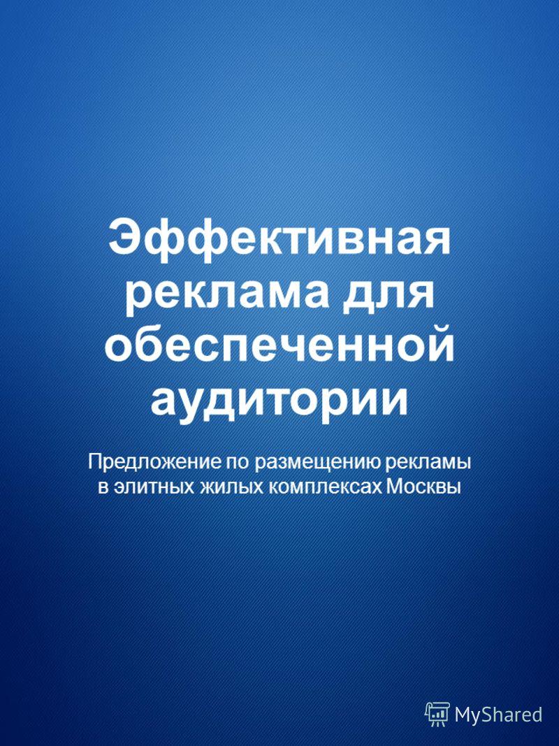 Эффективная реклама для обеспеченной аудитории Предложение по размещению рекламы в элитных жилых комплексах Москвы