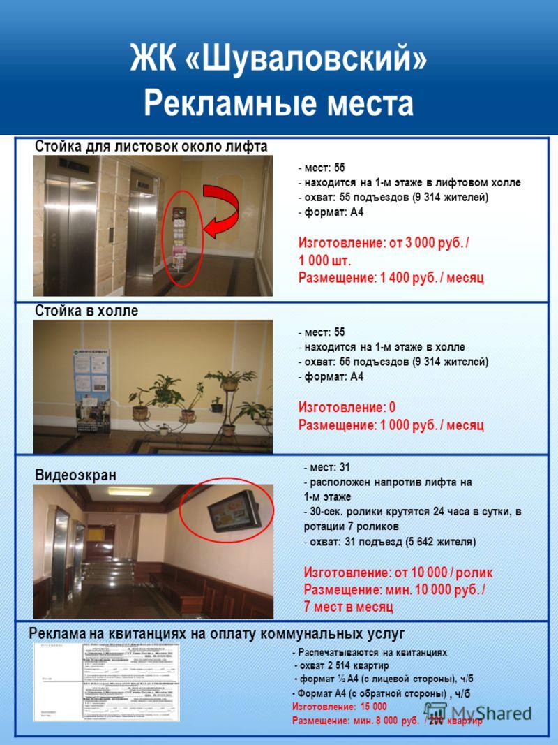 ЖК «Шуваловский» Рекламные места Стойка для листовок около лифта Видеоэкран - мест: 55 - находится на 1-м этаже в лифтовом холле - охват: 55 подъездов (9 314 жителей) - формат: А4 Изготовление: от 3 000 руб. / 1 000 шт. Размещение: 1 400 руб. / месяц