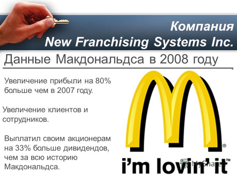 Компания New Franchising Systems Inc. Данные Макдональдса в 2008 году Увеличение прибыли на 80% больше чем в 2007 году. Увеличение клиентов и сотрудников. Выплатил своим акционерам на 33% больше дивидендов, чем за всю историю Макдональдса.