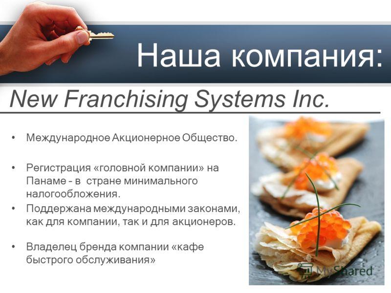 Наша компания: Международное Акционерное Общество. Регистрация «головной компании» на Панаме – в стране минимального налогообложения. Поддержана международными законами, как для компании, так и для акционеров. New Franchising Systems Inc. Владелец бр