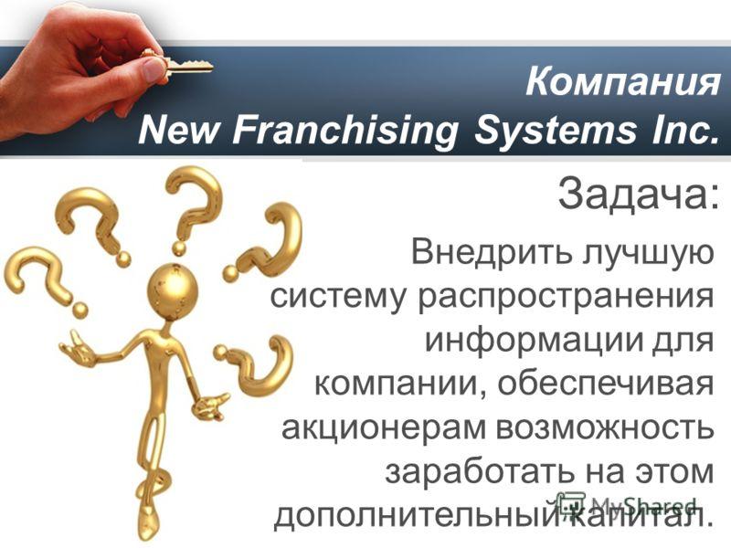 Компания New Franchising Systems Inc. Задача: Внедрить лучшую систему распространения информации для компании, обеспечивая акционерам возможность заработать на этом дополнительный капитал.