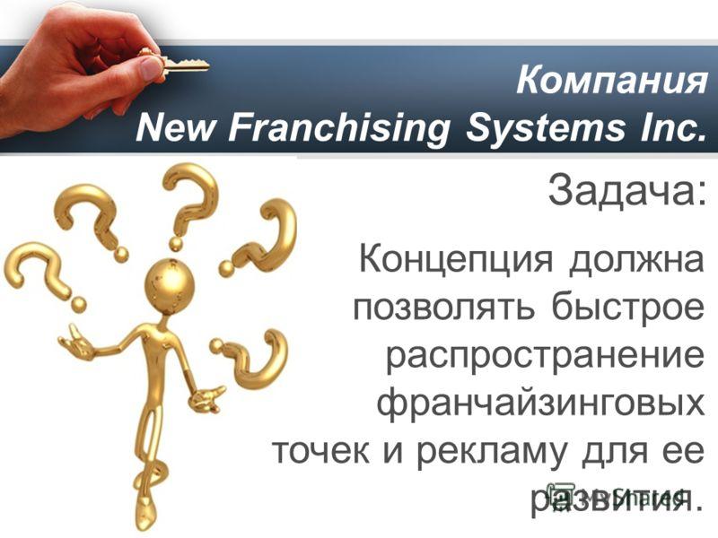 Компания New Franchising Systems Inc. Задача: Концепция должна позволять быстрое распространение франчайзинговых точек и рекламу для ее развития.