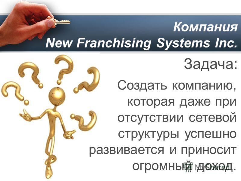 Компания New Franchising Systems Inc. Задача: Создать компанию, которая даже при отсутствии сетевой структуры успешно развивается и приносит огромный доход.
