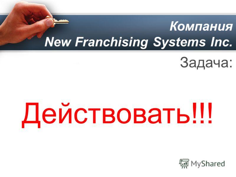 Компания New Franchising Systems Inc. Задача: Действовать!!!